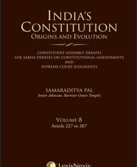 Indias Constitution Origins and Evolution (Constituent Assembly Debates, Lok Sabha Debates on Constitutional Amendments and Supreme Court Judgments); Vol 8: Articles 227 to 267